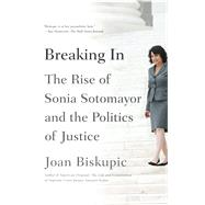 Breaking In The Rise of Sonia Sotomayor and the Politics of Justice by Biskupic, Joan, 9780374535667