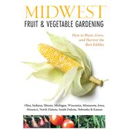 Midwest Fruit & Vegetable Gardening: Plant, Grow, and Harvest the Best Edibles - Illinois, Indiana, Iowa, Kansas, Michigan, Minnesota, Missouri, Nebraska, North Dakota, Ohio, South Dakota by Elzer-Peters, Katie, 9781591865667