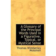 A Glossary of the Principal Words Used in a Figurative, Typical, or Mystical Sense by Mossman, Thomas Wimberley, 9780554635668