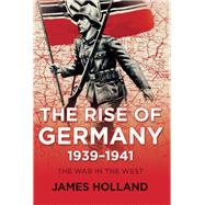 The Rise of Germany, 1939-1941 The War in the West, Volume One by Holland, James, 9780802125668