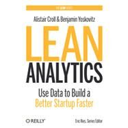 Lean Analytics: Use Data to Build a Better Startup Faster by Croll, Alistair; Yoskovitz, Benjamin, 9781449335670