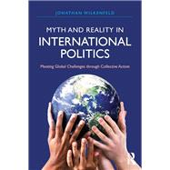 Myth and Reality in International Politics: Meeting Global Challenges through Collective Action by Wilkenfeld; Jonathan, 9781612055671