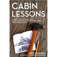 Cabin Lessons: A Nail-by-nail Tale: Building Our Dream Cottage from 2x4s, Blisters, and Love by Carlsen, Spike, 9781612125671