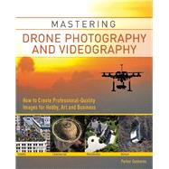 Mastering Drone Photography and Videography How to Create Professional-Quality Images for Hobby, Art and Business by Gyokeres, Parker, 9781612435671