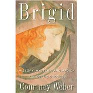 Brigid: History, Mystery, and Magick of the Celtic Goddess by Weber, Courtney, 9781578635672