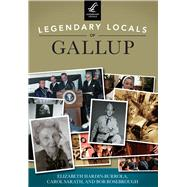Legendary Locals of Gallup, New Mexico by Hardin-burrola, Elizabeth; Sarath, Carol; Rosebrough, Bob, 9781467125673