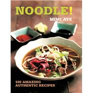 Noodle! 100 Amazing Authentic Recipes by Aye, MiMi, 9781472905673