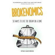 Brokenomics 50 Ways to Live the Dream on a Dime by Gachman, Dina, 9781580055673