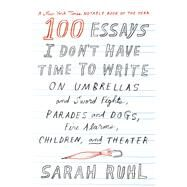 100 Essays I Don't Have Time to Write On Umbrellas and Sword Fights, Parades and Dogs, Fire Alarms, Children, and Theater by Ruhl, Sarah, 9780374535674