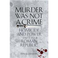 Murder Was Not a Crime : Homicide and Power in the Roman Republic by Gaughan, Judy E., 9780292725676
