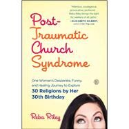 Post-Traumatic Church Syndrome One Woman's Desperate, Funny, and Healing Journey to Explore 30 Religions by Her 30th Birthday by Riley, Reba, 9781501125676