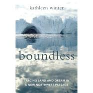 Boundless Tracing Land and Dream in a New Northwest Passage by Winter, Kathleen, 9781619025677