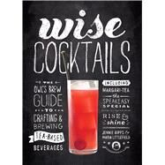 Wise Cocktails The Owl's Brew Guide to Crafting & Brewing Tea-Based Beverages by Ripps, Jennie; Littlefield, Maria, 9781623365677