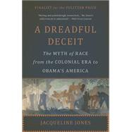A Dreadful Deceit: The Myth of Race from the Colonial Era to Obama's America by Jones, Jacqueline, 9780465055678