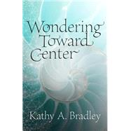Wondering Toward Center by Bradley, Kathy A., 9780881465679