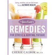 The Juice Lady's Remedies for Stress & Adrenal Fatigue: Juicing, Smoothies, and Raw Food Recipes for Your Ultimate Health by Calbom, Cherie, 9781621365679