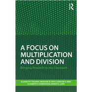 A Focus on Multiplication and Division: Bringing Research to the Classroom by Hulbert; Elizabeth T., 9781138205680
