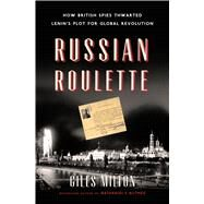 Russian Roulette How British Spies Thwarted Lenin's Plot for Global Revolution by Milton, Giles, 9781620405680