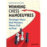 Winning Chess Manoeuvres: Strategic Ideas That Masters Never Fail to Find by Guliev, Sarhan, 9789056915681