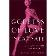 Goddess of Love Incarnate The Life of Stripteuse Lili St. Cyr. by Zemeckis, Leslie, 9781619025684