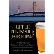 Upper Peninsula Beer: A History of Brewing Above the Bridge by Magnaghi, Russell M., 9781626195684