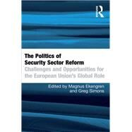 The Politics of Security Sector Reform: Challenges and Opportunities for the European Union's Global Role by Ekengren,Magnus, 9781138255685