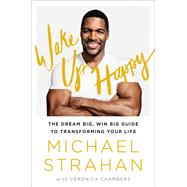 Wake Up Happy The Dream Big, Win Big Guide to Transforming Your Life by Strahan, Michael; Chambers, Veronica, 9781476775685