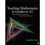 Teaching Mathematics in Grades 6 - 12 : Developing Research-Based Instructional Practices by Randall E. Groth, 9781412995689
