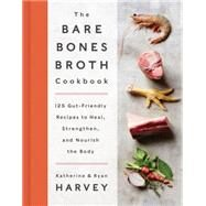The Bare Bones Broth Cookbook by Harvey, Katherine; Harvey, Ryan, 9780062425690