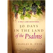 30 Days in the Land of the Psalms A Holy Land Devotional by Dyer, Charles H., 9780802415691