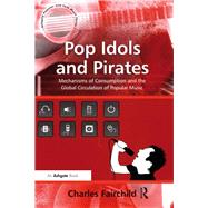 Pop Idols and Pirates: Mechanisms of Consumption and the Global Circulation of Popular Music by Fairchild,Charles, 9781138265691