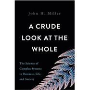 A Crude Look at the Whole by Miller, John H., 9780465055692