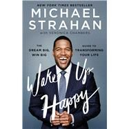 Wake Up Happy The Dream Big, Win Big Guide to Transforming Your Life by Strahan, Michael; Chambers, Veronica, 9781476775692