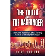 The Truth About the Harbinger: Addressing the Controversy and Discovering the Facts About This Prophetic Message by Bernal, Jose, 9781621365693