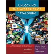 Unlocking the Mysteries of Cataloging: A Workbook of Examples by Haynes, Elizabeth; Fountain, Joanna F.; Zwierski, Michele, 9781610695695