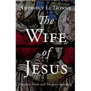 The Wife of Jesus Ancient Texts and Modern Scandals by Le Donne, Anthony, 9781780745695