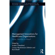 Management Innovations for Healthcare Organizations: Adopt, Abandon or Adapt? by Ortenblad; Anders, 9781138825697