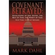 Covenant Betrayed, Revelations of the Sixties, the Best of Time, the Worst of Time: Covenant Betrayed by Dahl, Mark, 9781420805697