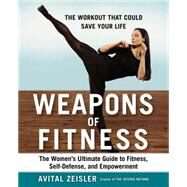 Weapons of Fitness: The Women's Ultimate Guide to Fitness, Self-defense, and Empowerment by Zeisler, Avital, 9781583335697