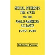 Special Interests, the State and the Anglo-American Alliance, 1939-1945 by Parmar,Inderjeet, 9780714645698