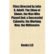Films Directed by John G Adolfi : The Show of Shows, the Man Who Played God, a Successful Calamity, the Working Man, the Millionaire by , 9781157245698