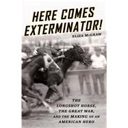 Here Comes Exterminator! The Longshot Horse, the Great War, and the Making of an American Hero by Mcgraw, Eliza, 9781250065698