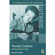 Woody Guthrie: Writing America's Songs by Cohen; Ronald D., 9780415895699