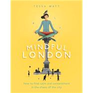 Mindful London: How to Find Calm and Contentment in the Chaos of the City by Watt, Tessa, 9780753555699