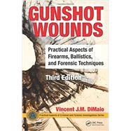 Gunshot Wounds: Practical Aspects of Firearms, Ballistics, and Forensic Techniques, Third Edition by Di Maio, M.D.; Vincent J.M., 9781498725699