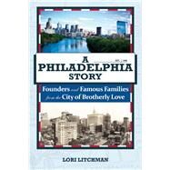 A Philadelphia Story Founders and Famous Families from the City of Brotherly Love by Litchman, Lori, 9781578605699