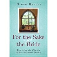 For the Sake of the Bride: Restoring the Church to Her Intended Beauty by Harper, Steve, 9781630885700