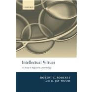 Intellectual Virtues An Essay in Regulative Epistemology by Roberts, Robert C.; Wood, W. Jay, 9780199575701