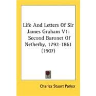 Life and Letters of Sir James Graham V1 : Second Baronet of Netherby, 1792-1861 (1907) by Parker, Charles Stuart, 9780548735701