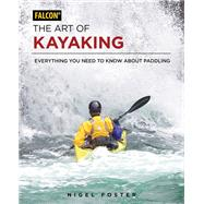 The Art of Kayaking Everything You Need to Know About Paddling by Foster, Nigel, 9781493025701